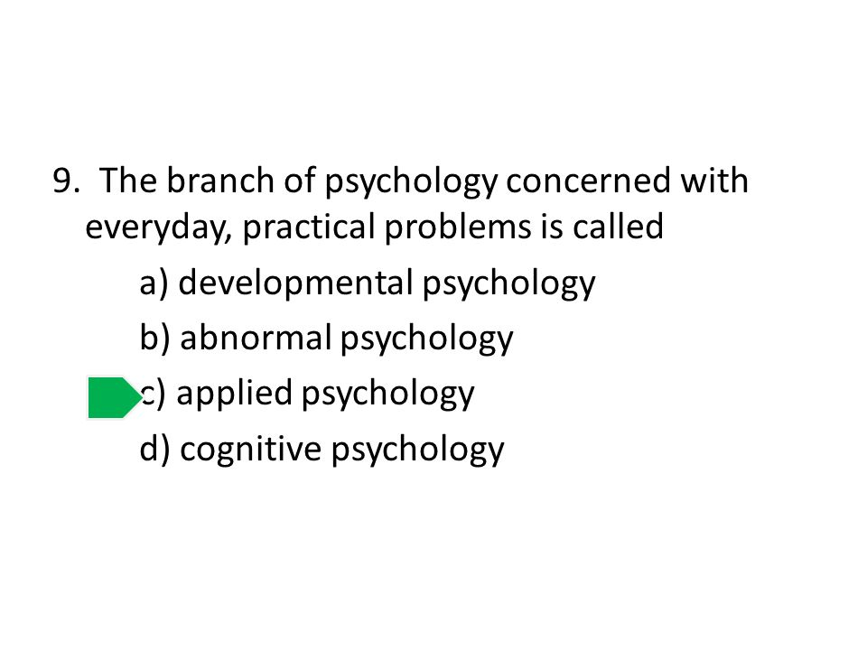 9. The branch of psychology concerned with everyday, practical problems is called a) developmental psychology b) abnormal psychology c) applied psycho