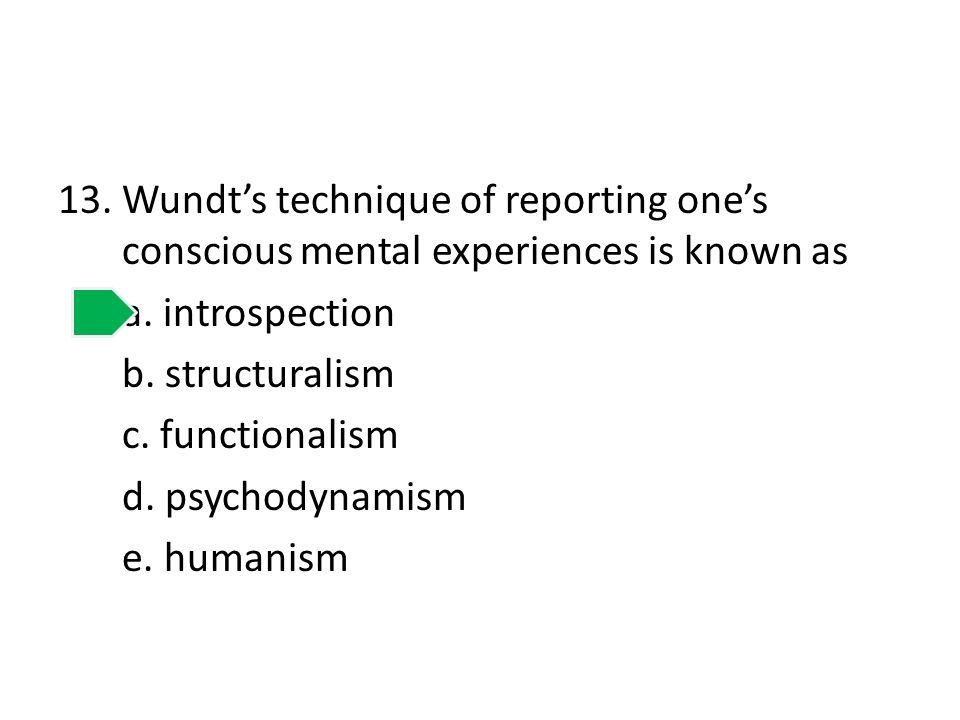 13.Wundts technique of reporting ones conscious mental experiences is known as a. introspection b. structuralism c. functionalism d. psychodynamism e.