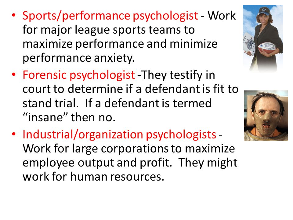 Sports/performance psychologist - Work for major league sports teams to maximize performance and minimize performance anxiety. Forensic psychologist -