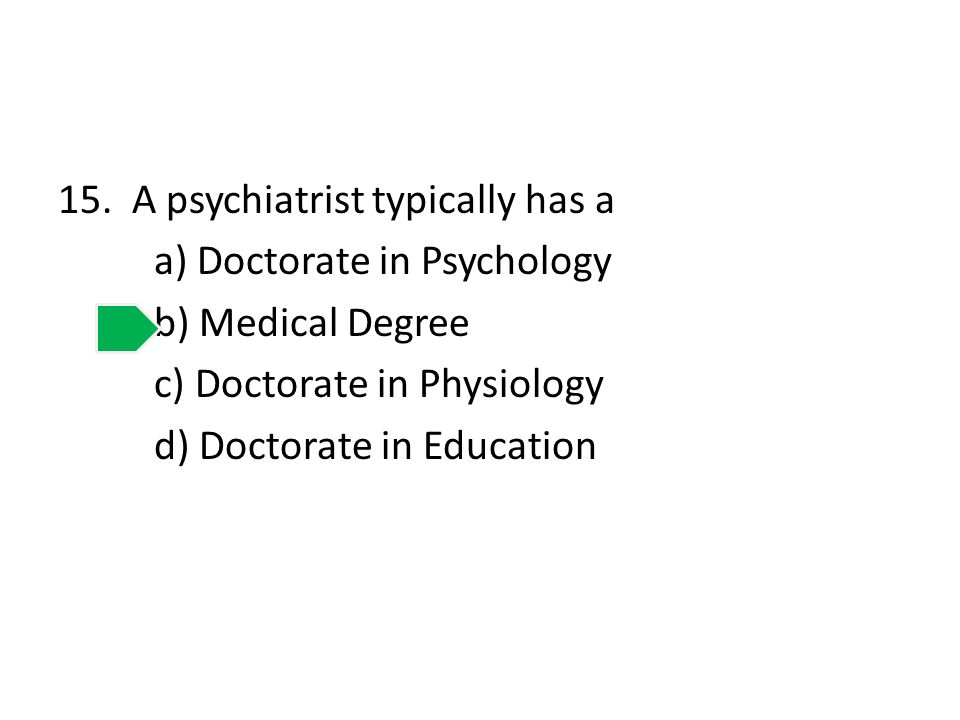 15. A psychiatrist typically has a a) Doctorate in Psychology b) Medical Degree c) Doctorate in Physiology d) Doctorate in Education