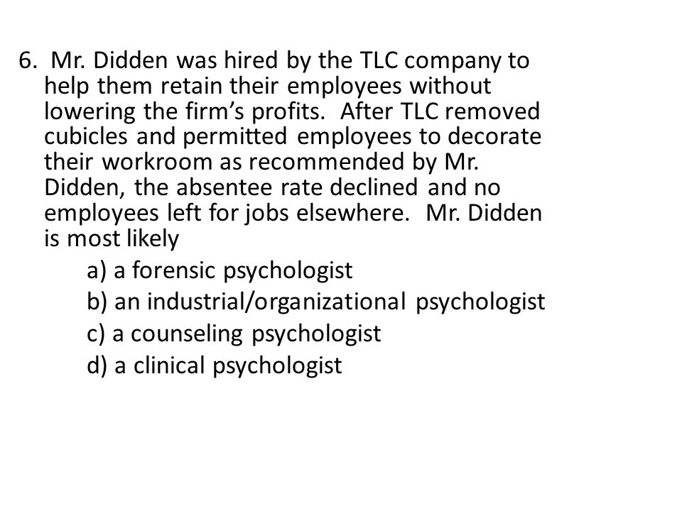 6. Mr. Didden was hired by the TLC company to help them retain their employees without lowering the firms profits. After TLC removed cubicles and perm
