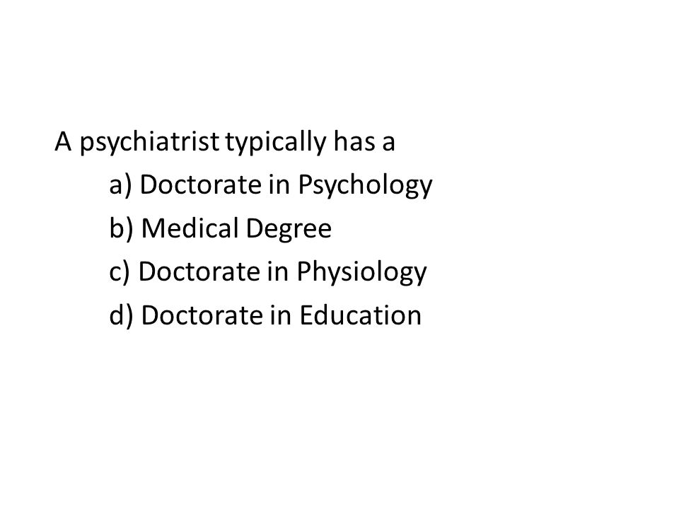 A psychiatrist typically has a a) Doctorate in Psychology b) Medical Degree c) Doctorate in Physiology d) Doctorate in Education