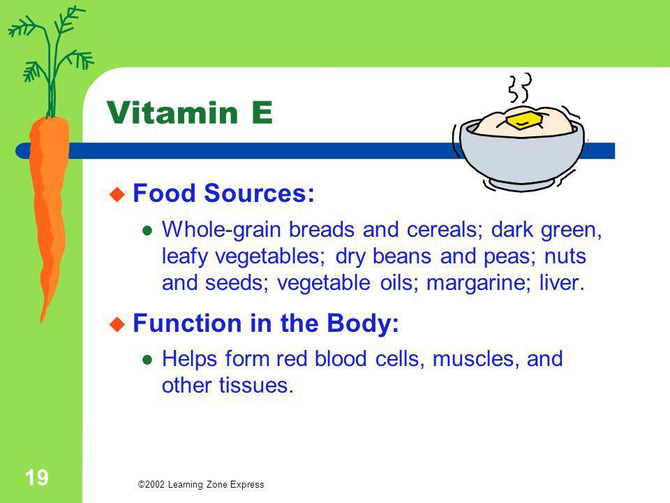©2002 Learning Zone Express 19 Vitamin E Food Sources: Whole-grain breads and cereals; dark green, leafy vegetables; dry beans and peas; nuts and seed
