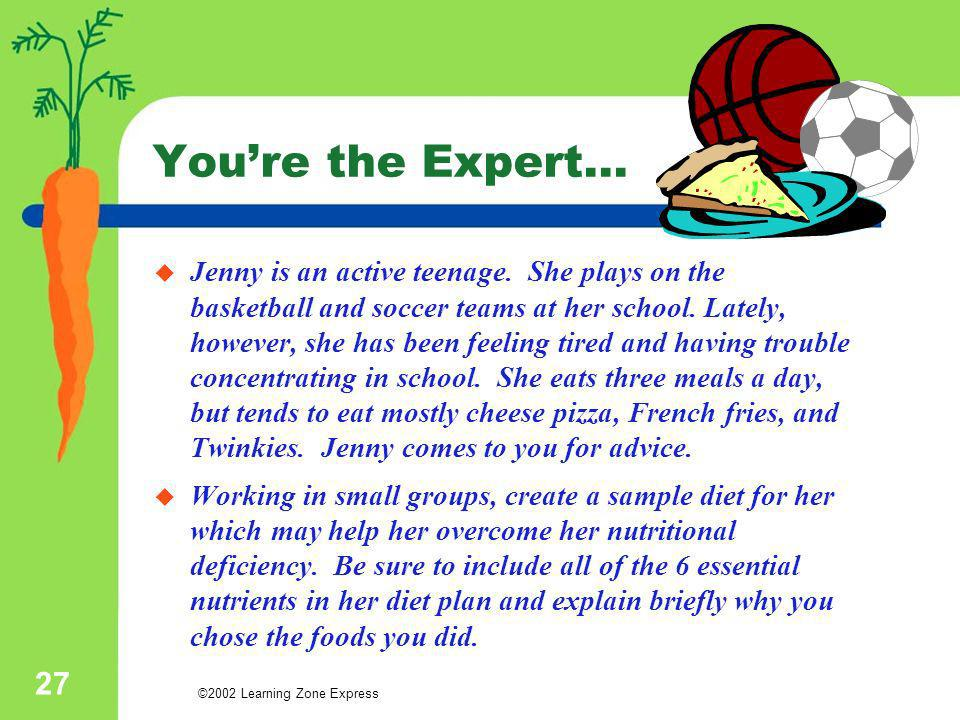 ©2002 Learning Zone Express 27 Youre the Expert… Jenny is an active teenage. She plays on the basketball and soccer teams at her school. Lately, howev