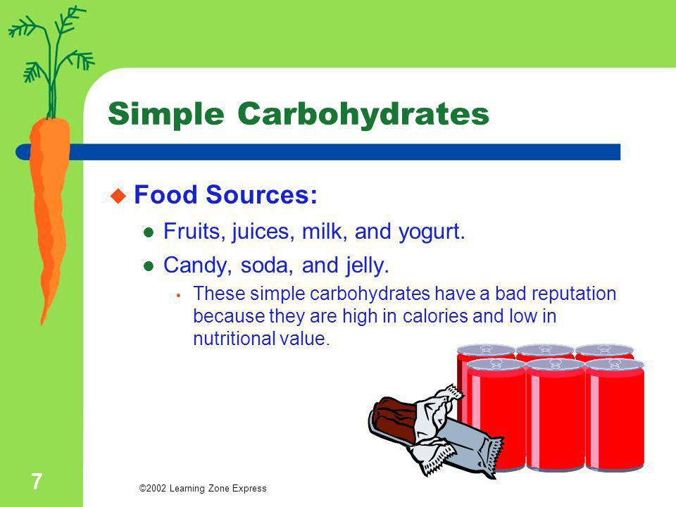 ©2002 Learning Zone Express 7 Simple Carbohydrates Food Sources: Fruits, juices, milk, and yogurt. Candy, soda, and jelly. These simple carbohydrates