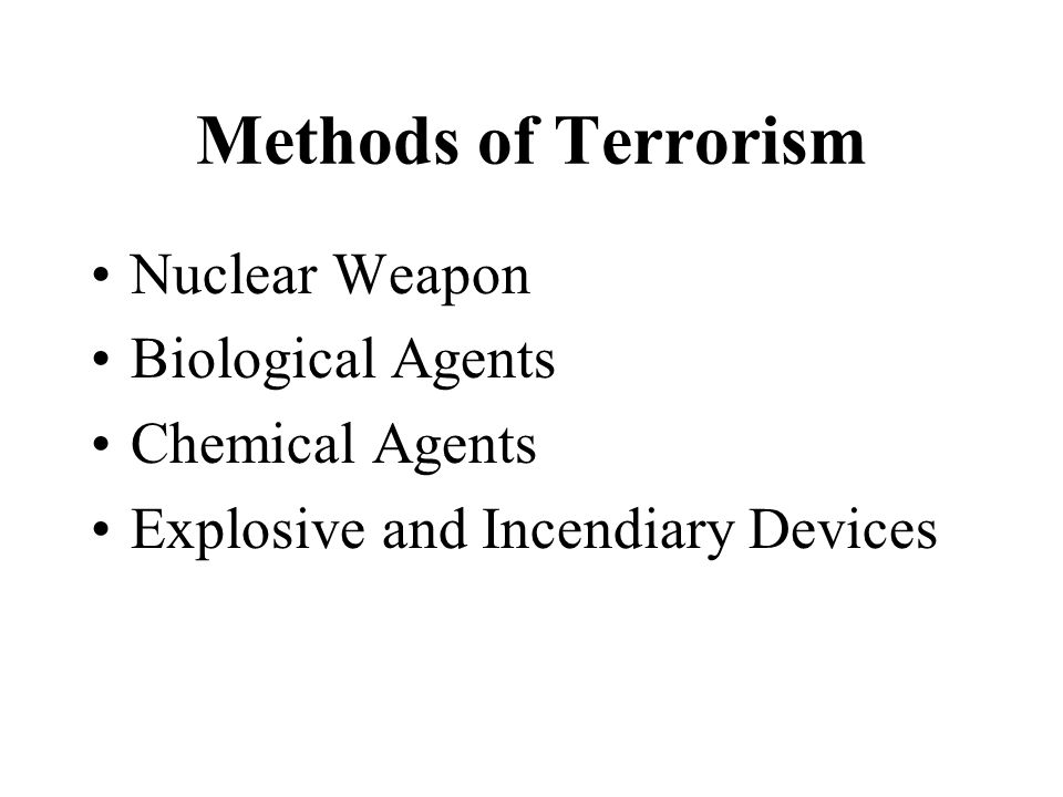 Methods of Terrorism Nuclear Weapon Biological Agents Chemical Agents Explosive and Incendiary Devices