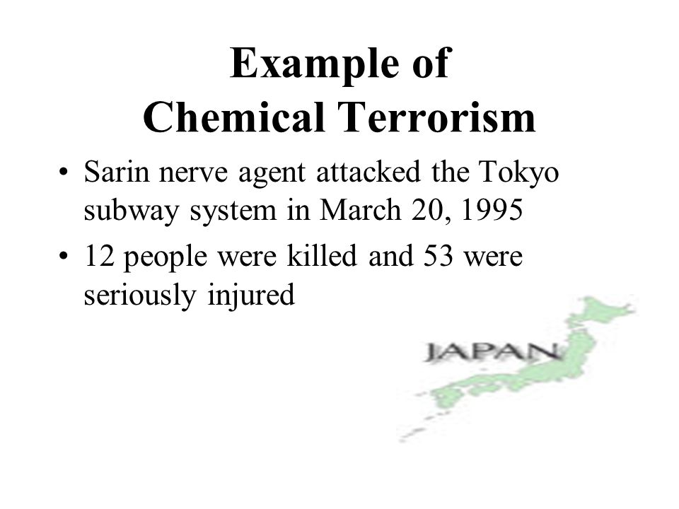 Example of Chemical Terrorism Sarin nerve agent attacked the Tokyo subway system in March 20, people were killed and 53 were seriously injured