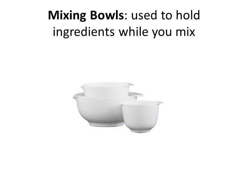 Mixing Bowls: used to hold ingredients while you mix