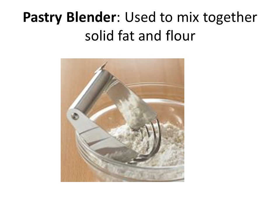 Pastry Blender: Used to mix together solid fat and flour