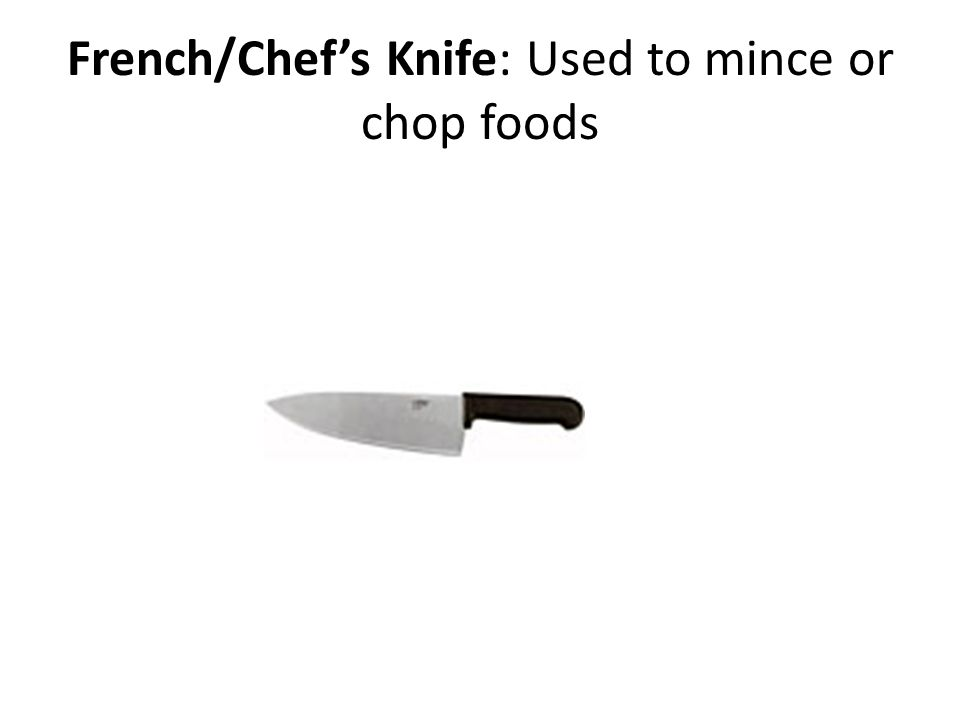 French/Chefs Knife: Used to mince or chop foods