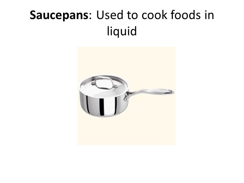 Saucepans: Used to cook foods in liquid