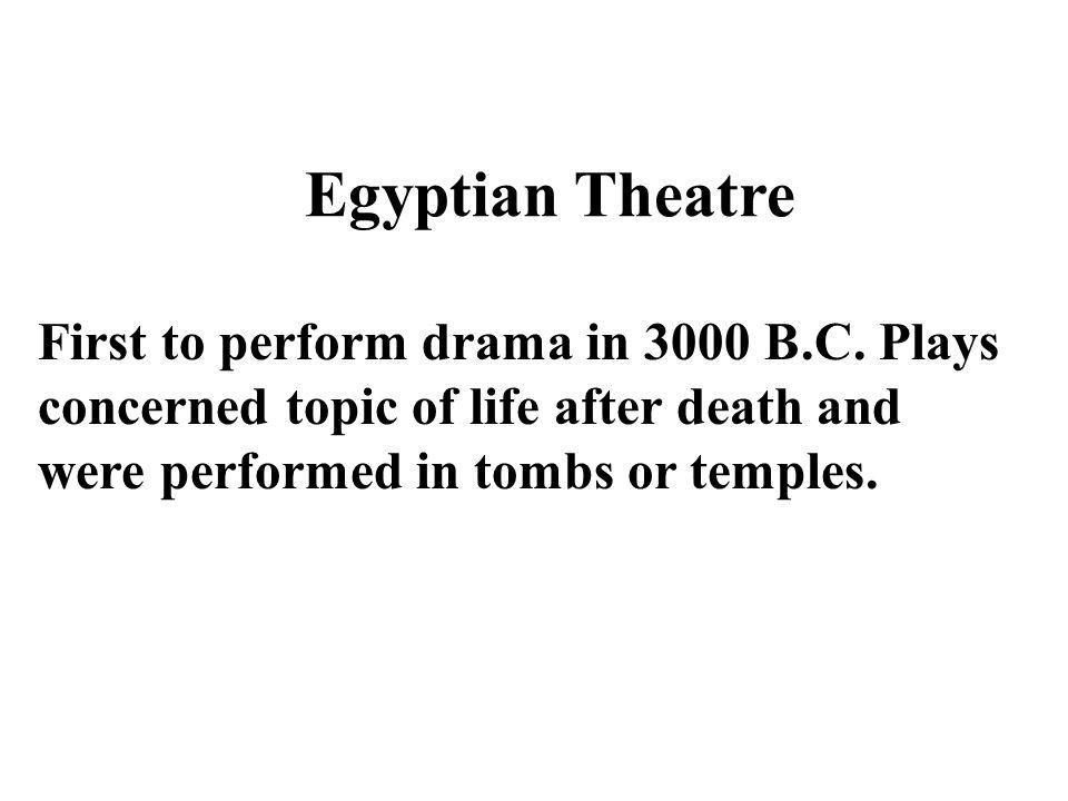 First to perform drama in 3000 B.C. Plays concerned topic of life after death and were performed in tombs or temples. Egyptian Theatre