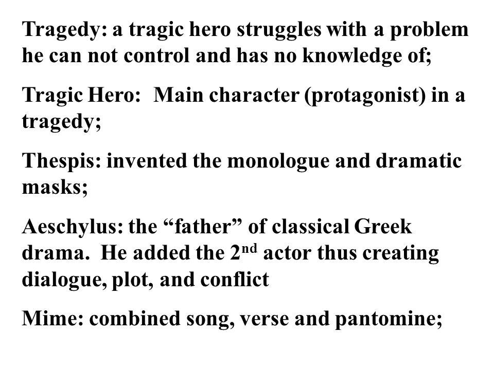 Tragedy: a tragic hero struggles with a problem he can not control and has no knowledge of; Tragic Hero: Main character (protagonist) in a tragedy; Th