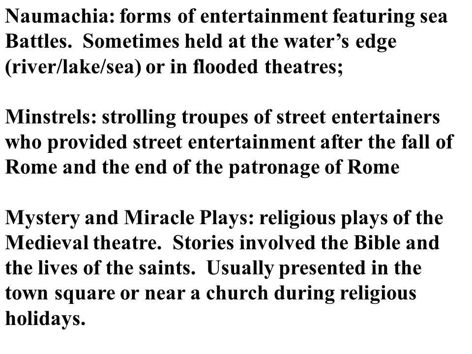 Naumachia: forms of entertainment featuring sea Battles. Sometimes held at the waters edge (river/lake/sea) or in flooded theatres; Minstrels: strolli