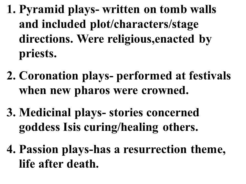 1.Pyramid plays- written on tomb walls and included plot/characters/stage directions. Were religious,enacted by priests. 2.Coronation plays- performed