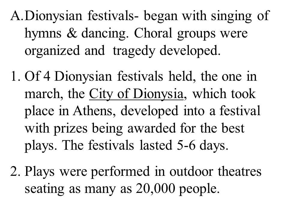 A.Dionysian festivals- began with singing of hymns & dancing. Choral groups were organized and tragedy developed. 1.Of 4 Dionysian festivals held, the