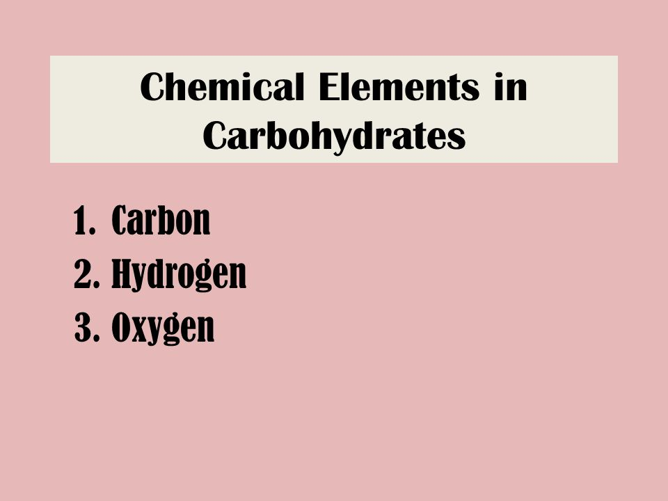 Chemical Elements in Carbohydrates 1.Carbon 2.Hydrogen 3.Oxygen