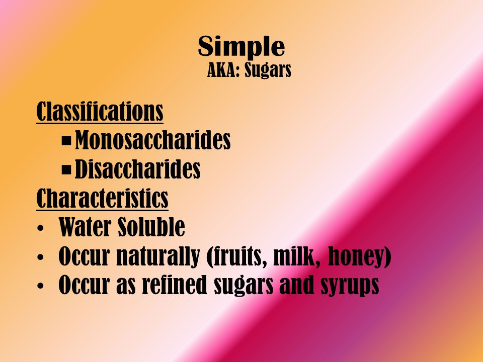 Simple AKA: Sugars Classifications Monosaccharides Disaccharides Characteristics Water Soluble Occur naturally (fruits, milk, honey) Occur as refined