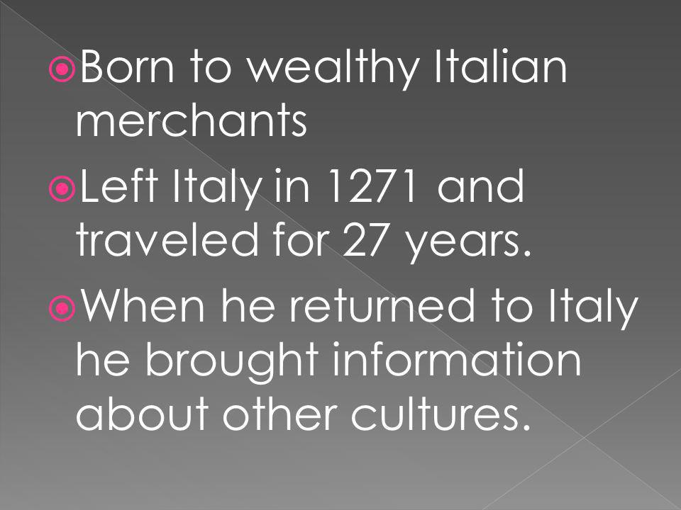 Born to wealthy Italian merchants Left Italy in 1271 and traveled for 27 years. When he returned to Italy he brought information about other cultures.