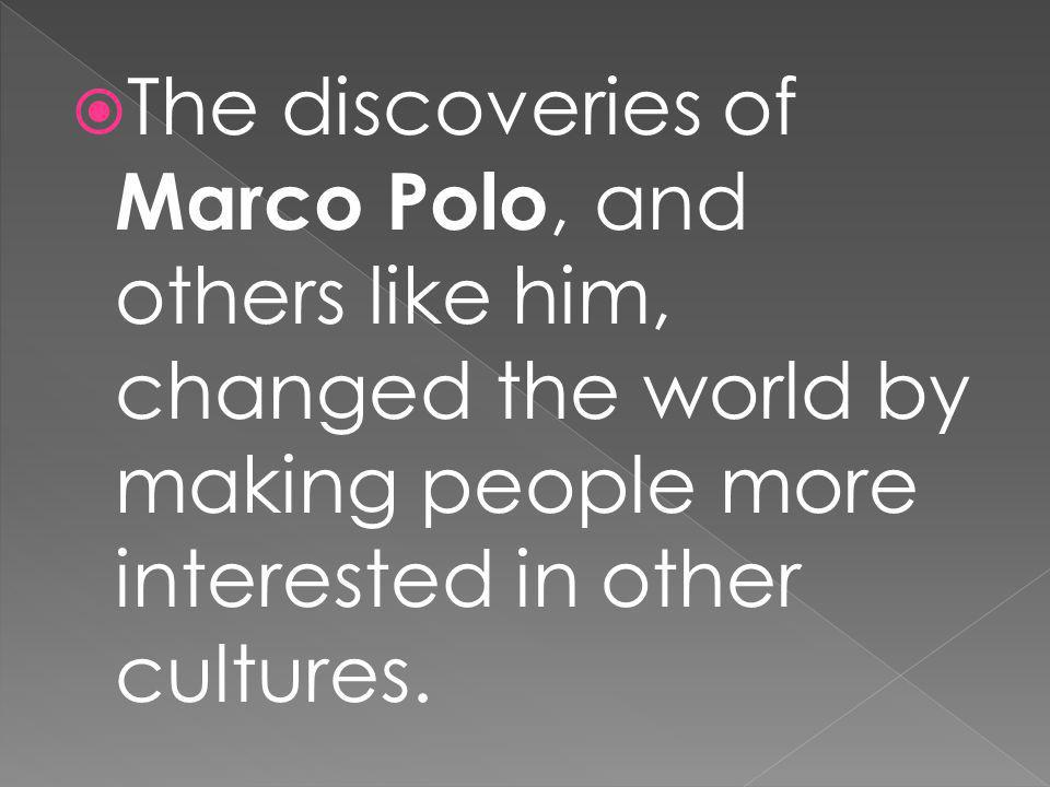 The discoveries of Marco Polo, and others like him, changed the world by making people more interested in other cultures.