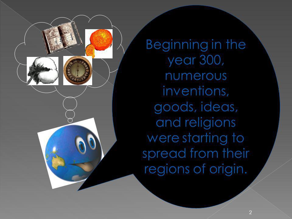 2 Beginning in the year 300, numerous inventions, goods, ideas, and religions were starting to spread from their regions of origin.