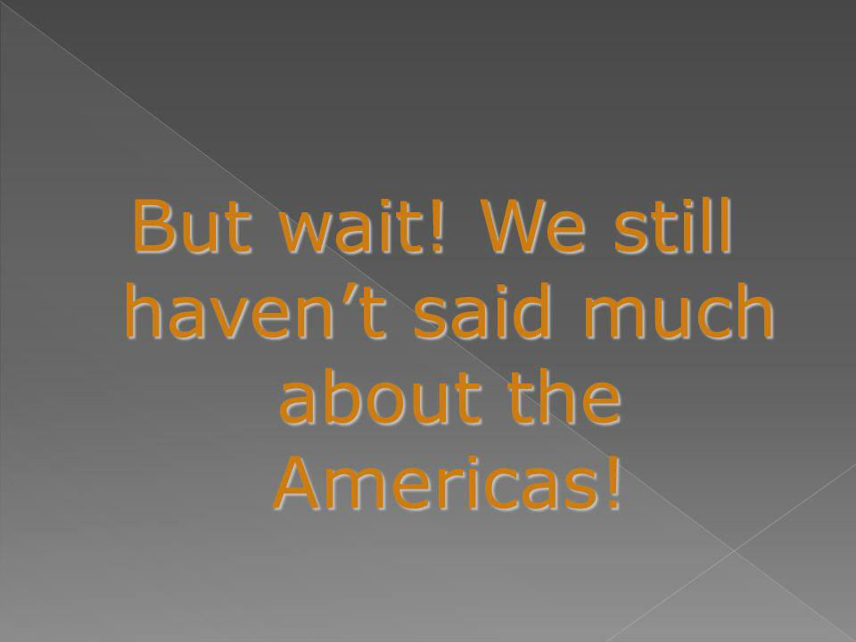 But wait! We still havent said much about the Americas!