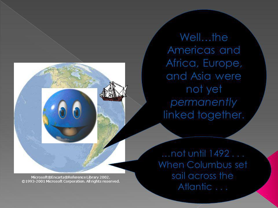 22 Well…the Americas and Africa, Europe, and Asia were not yet permanently linked together. …not until 1492... When Columbus set sail across the Atlan