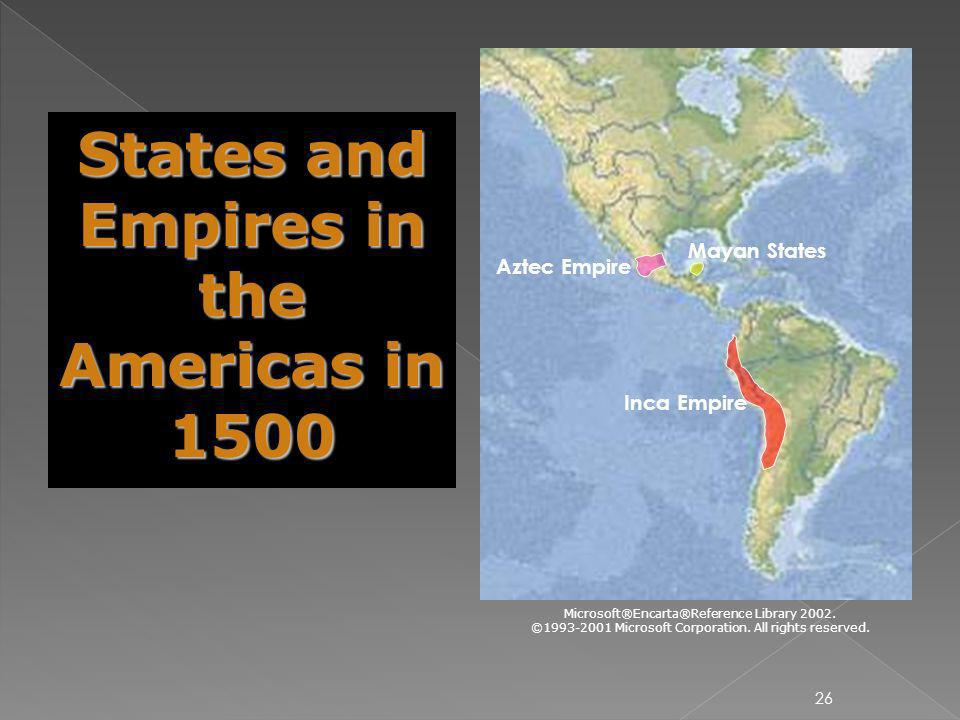 26 Aztec Empire Mayan States Inca Empire States and Empires in the Americas in 1500 Microsoft®Encarta®Reference Library 2002. ©1993-2001 Microsoft Cor
