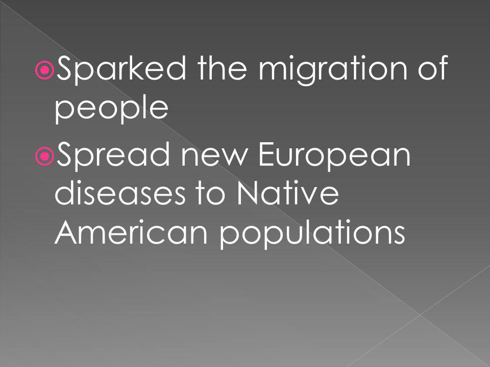 Sparked the migration of people Spread new European diseases to Native American populations