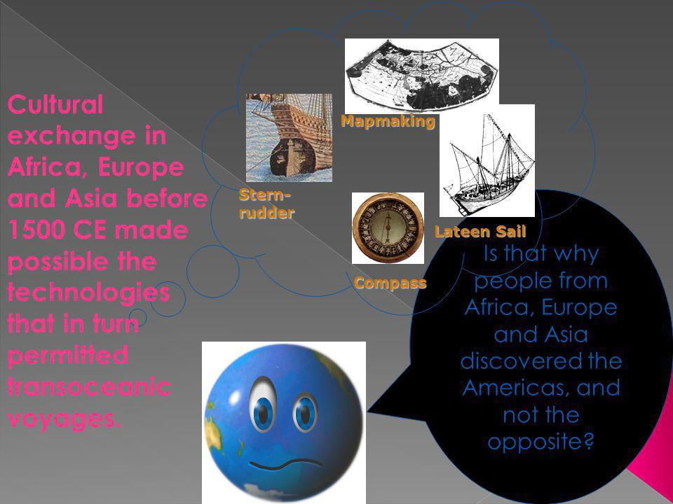 33 Is that why people from Africa, Europe and Asia discovered the Americas, and not the opposite? Stern- rudder Compass Lateen Sail Mapmaking Cultural