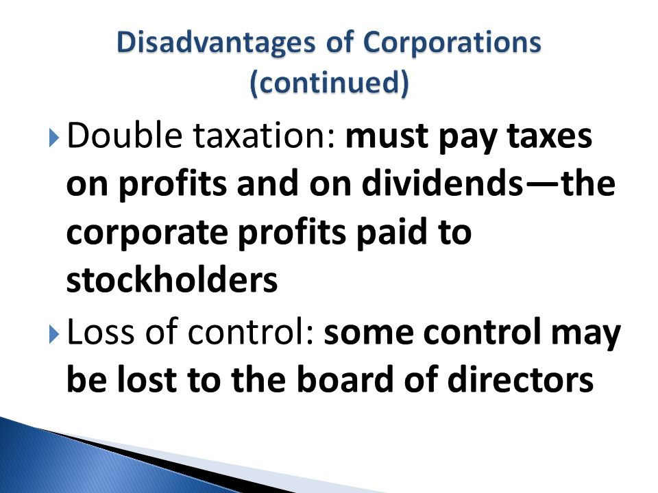 Double taxation: must pay taxes on profits and on dividendsthe corporate profits paid to stockholders Loss of control: some control may be lost to the