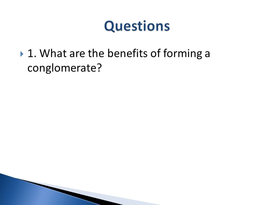 1. What are the benefits of forming a conglomerate?