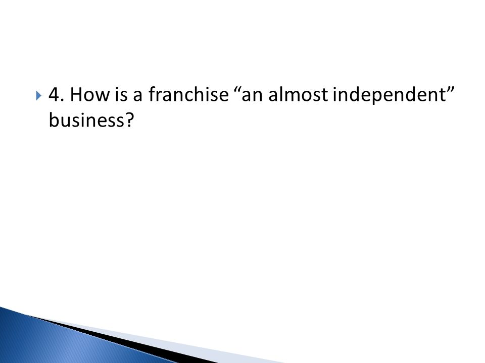 4. How is a franchise an almost independent business?