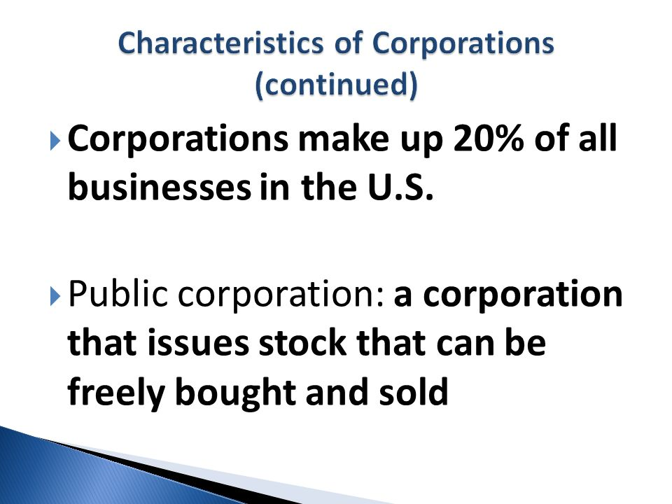 Corporations make up 20% of all businesses in the U.S. Public corporation: a corporation that issues stock that can be freely bought and sold