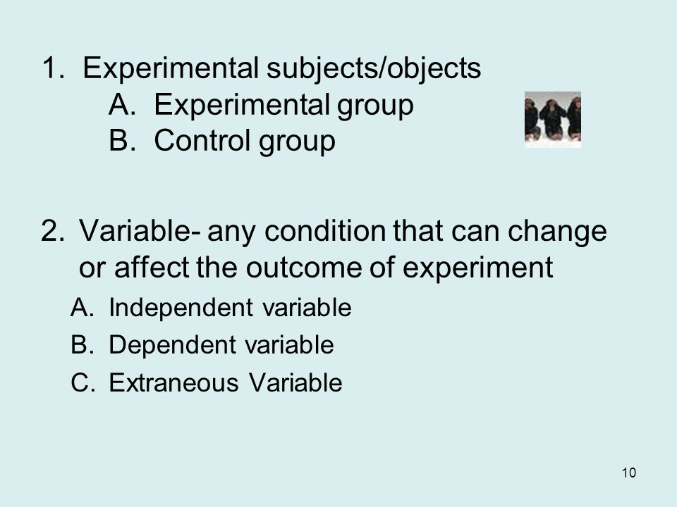 1. Experimental subjects/objects A. Experimental group B. Control group 2.Variable- any condition that can change or affect the outcome of experiment
