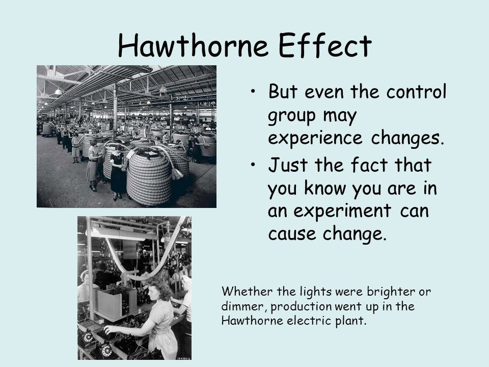 Hawthorne Effect But even the control group may experience changes. Just the fact that you know you are in an experiment can cause change. Whether the