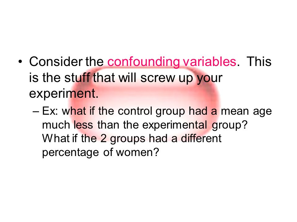 Consider the confounding variables. This is the stuff that will screw up your experiment. –Ex: what if the control group had a mean age much less than
