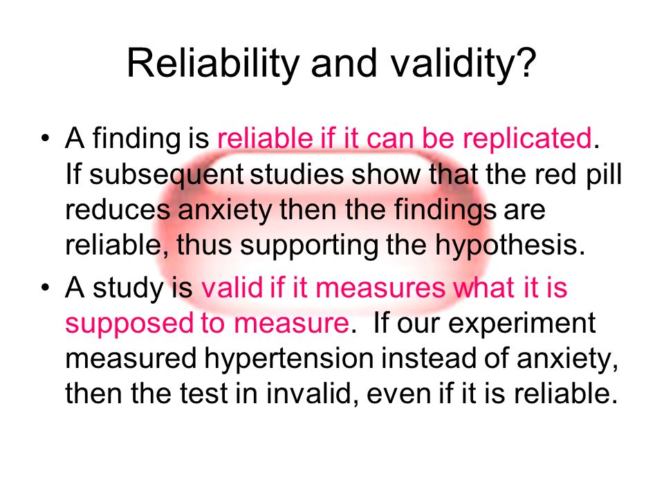 Reliability and validity? A finding is reliable if it can be replicated. If subsequent studies show that the red pill reduces anxiety then the finding