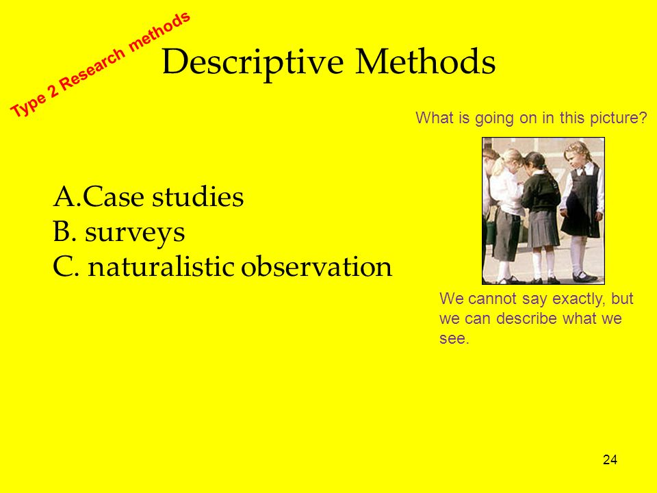 24 Descriptive Methods A.Case studies B. surveys C. naturalistic observation Type 2 Research methods We cannot say exactly, but we can describe what w
