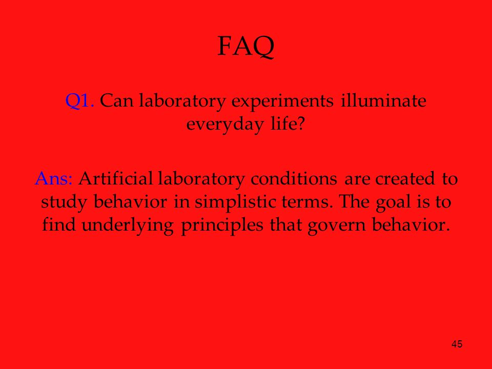 45 FAQ Q1. Can laboratory experiments illuminate everyday life? Ans: Artificial laboratory conditions are created to study behavior in simplistic term