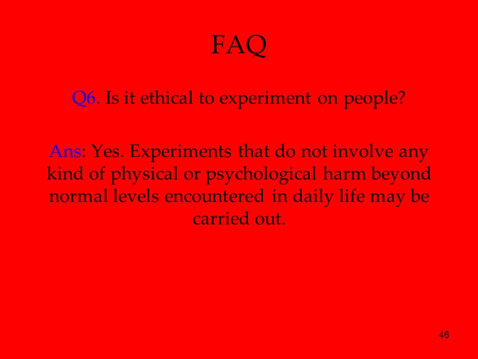 46 FAQ Q6. Is it ethical to experiment on people? Ans: Yes. Experiments that do not involve any kind of physical or psychological harm beyond normal l