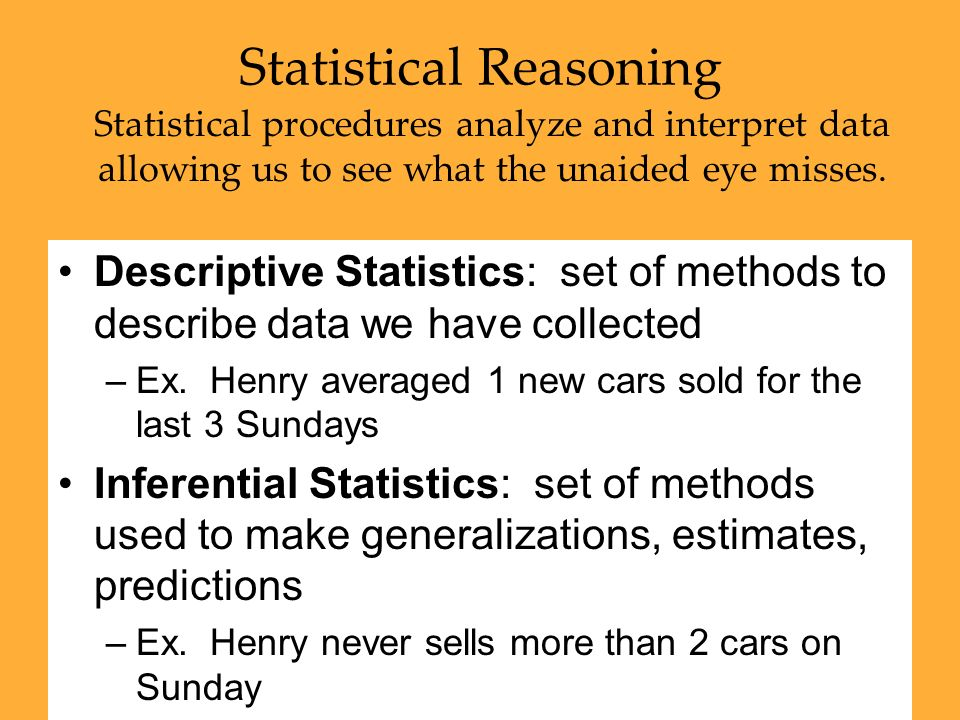 49 Statistical Reasoning Statistical procedures analyze and interpret data allowing us to see what the unaided eye misses. Descriptive Statistics: set