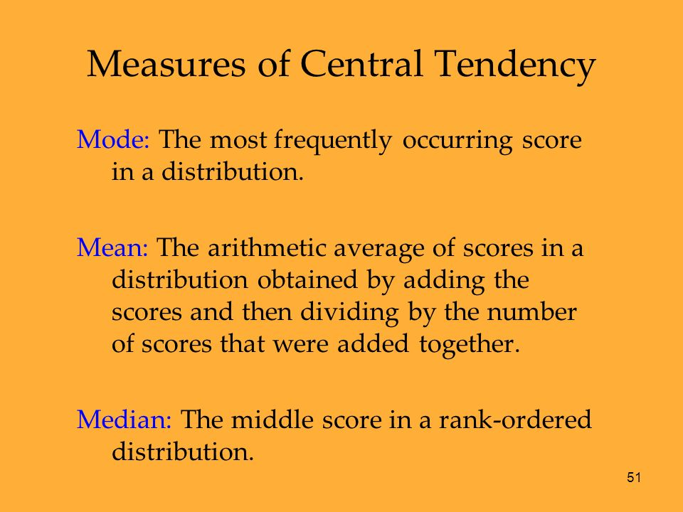 51 Measures of Central Tendency Mode: The most frequently occurring score in a distribution. Mean: The arithmetic average of scores in a distribution