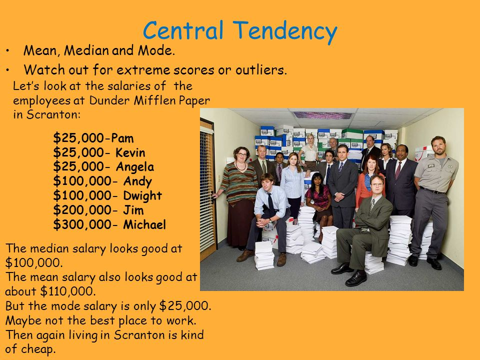Central Tendency Mean, Median and Mode. Watch out for extreme scores or outliers. $25,000-Pam $25,000- Kevin $25,000- Angela $100,000- Andy $100,000-