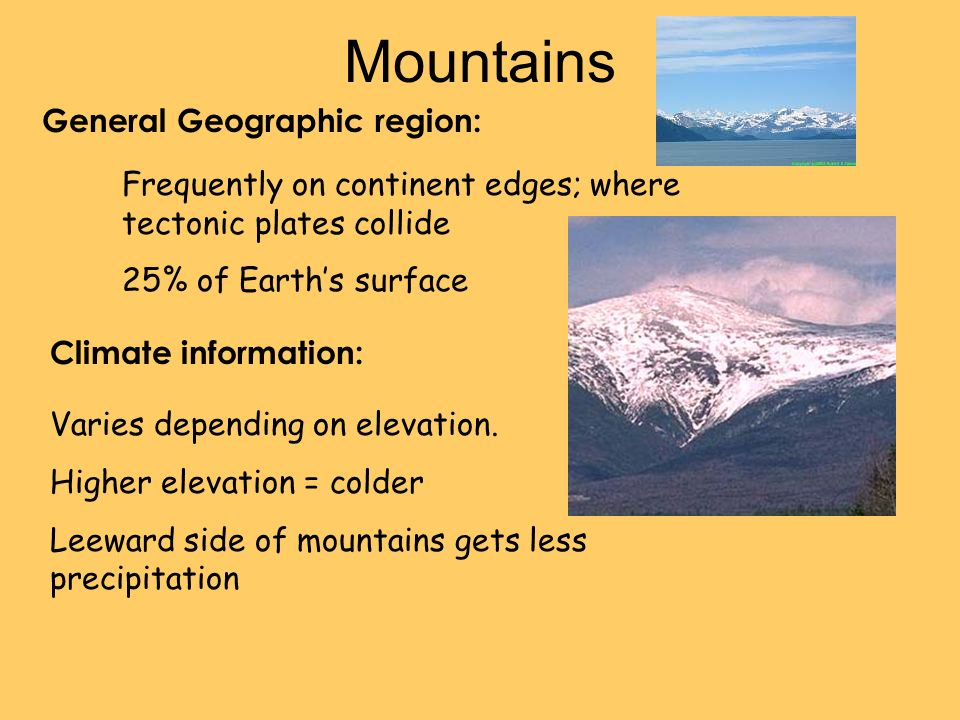 Mountains General Geographic region: Climate information: Frequently on continent edges; where tectonic plates collide 25% of Earths surface Varies depending on elevation.