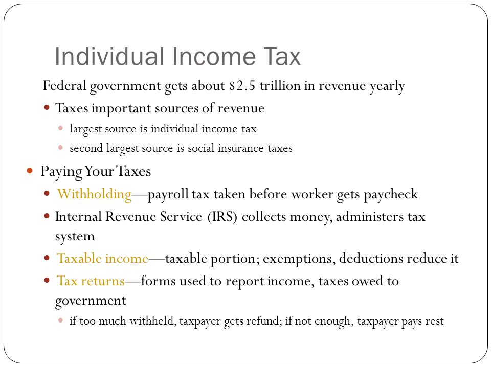 Individual Income Tax Federal government gets about $2.5 trillion in revenue yearly Taxes important sources of revenue largest source is individual income tax second largest source is social insurance taxes Paying Your Taxes Withholdingpayroll tax taken before worker gets paycheck Internal Revenue Service (IRS) collects money, administers tax system Taxable incometaxable portion; exemptions, deductions reduce it Tax returnsforms used to report income, taxes owed to government if too much withheld, taxpayer gets refund; if not enough, taxpayer pays rest