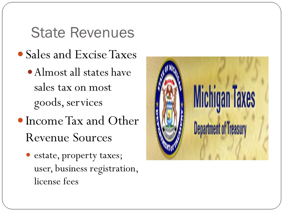 State Revenues Sales and Excise Taxes Almost all states have sales tax on most goods, services Income Tax and Other Revenue Sources estate, property t