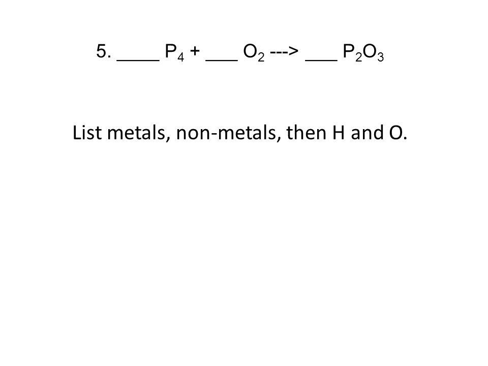 5. ____ P 4 + ___ O 2 ---> ___ P 2 O 3 List metals, non-metals, then H and O.