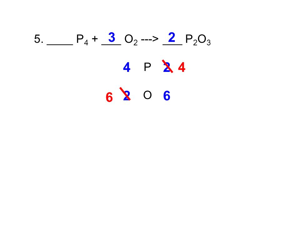5. ____ P 4 + ___ O 2 ---> ___ P 2 O 3 P O 42 2 4 26 3 6