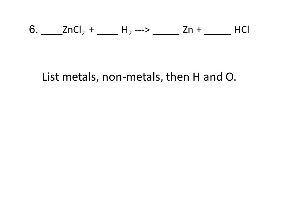 6. ____ZnCl 2 + ____ H 2 ---> _____ Zn + _____ HCl List metals, non-metals, then H and O.